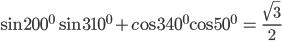\sin {200^0}\sin {310^0} + c{\rm{os34}}{{\rm{0}}^0}{\rm{cos5}}{{\rm{0}}^0}{\rm{ = }}{{\sqrt 3 } \over 2}