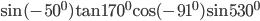 \sin ( - {50^0})\tan {170^0}{\rm{cos}}( - {91^0})\sin {530^0}
