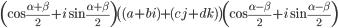 \small\left(\cos\frac{\alpha+\beta}2+i\sin\frac{\alpha+\beta}2\right)\left( (a+bi)+(cj+dk)\right)\left(\cos\frac{\alpha-\beta}2+i\sin\frac{\alpha-\beta}2\right)