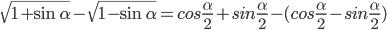 \sqrt {1 + \sin \alpha } - \sqrt {1 - \sin \alpha } = cos{\alpha \over 2} + sin{\alpha \over 2} - (cos{\alpha \over 2} - sin{\alpha \over 2})