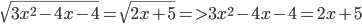 \sqrt {3{x^2} - 4x - 4} = \sqrt {2x + 5} = > 3{x^2} - 4x - 4 = 2x + 5