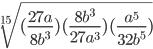 \sqrt[15]{(\frac{27a}{8b^{3}})(\frac{8b ^{3}}{27a ^{3}})(\frac{a^{5}}{32b^{5}}) }