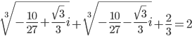 \sqrt[3]{-\frac{10}{27}+\frac{\sqrt{3}}{3}i}+\sqrt[3]{-\frac{10}{27}-\frac{\sqrt{3}}{3}i}+\frac{2}{3}=2