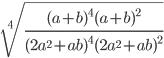 \sqrt[4]{\frac{(a+b)^{4}(a+b)^{2}}{(2a^{2}+ab)^{4}(2a^{2}+ab)^{2}}