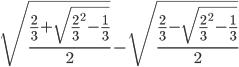 \sqrt{\frac{\frac{2}{3}+ \sqrt{\frac{2}{3}^{2}-\frac{1}{3}}}{2}} -\sqrt{\frac{\frac{2}{3} - \sqrt{\frac{2}{3}^{2}-\frac{1}{3}}}{2}}