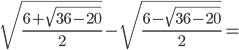 \sqrt{\frac{6+ \sqrt{36-20}}{2}} -\sqrt{\frac{6 - \sqrt{36-20}}{2}} =