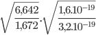 \sqrt{\frac{6,642}{1,672}}.\sqrt{\frac{1,6.10^{-19}}{3,2.10^{-19}}}