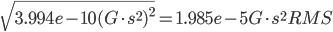 \sqrt{3.994e-10(G \cdot s^{2})^{2}}} = 1.985e-5 G \cdot s ^{2} RMS