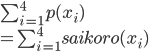 \sum_{i=1}^{4} p(x_{i})\\ =\sum_{i=1}^{4} saikoro(x_{i})\