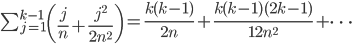 \sum_{j=1}^{k-1}\left( \frac{j}{n} + \frac{j^{2}}{2n^{2}} \right) = \frac{k(k-1)}{2n} + \frac{k(k-1)(2k-1)}{12n^{2}} + \cdots