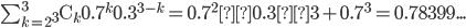 \sum_{k=2}^3{}_3\mathrm{C}_k0.7^{k}0.3^{3-k} = 0.7^2×0.3×3+0.7^3 = 0.78399...