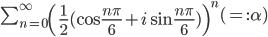 \sum_{n=0}^\infty\left(\frac{1}{2}(\cos\frac{n\pi}{6}+i\sin\frac{n\pi}{6})\right)^n ~(=:\alpha)