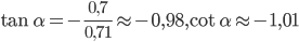 \tan \alpha = - {{0,7} \over {0,71}} \approx - 0,98,\cot \alpha \approx - 1,01