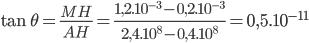 \tan \theta = {{MH} \over {AH}} = {{1,{{2.10}^{ - 3}} - 0,{{2.10}^{ - 3}}} \over {2,{{4.10}^8} - 0,{{4.10}^8}}} = 0,{5.10^{ - 11}}