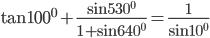 \tan {100^0} + {{\sin {{530}^0}} \over {1 + \sin {{640}^0}}} = {1 \over {\sin {{10}^0}}}