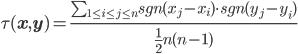 \tau(\bf{x},\bf{y})=\frac{\sum_{1\leq i \leq j \leq n}sgn(x_j-x_i)\cdot sgn(y_j-y_i)}{\frac{1}{2}n(n-1)}