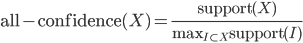 \text{all-confidence}(X)=\frac{\text{support}(X)}{\text{max}_{I \subset X} \text{support}(I)}
