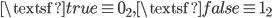 \textsf{true} \equiv 0_2, \textsf{false} \equiv 1_2