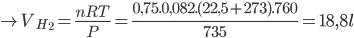 \to {V_{{H_2}}} = {{nRT} \over P} = {{0,75.0,082.(22,5 + 273).760} \over {735}} = 18,8l