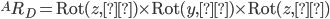 ^AR_D=\mathrm{Rot}(z,φ)\times\mathrm{Rot}(y,θ)\times\mathrm{Rot}(z,ψ)