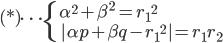 { (*)\cdots \begin{cases}     \displaystyle \ \alpha^2 + \beta^2 = {r_1}^2 \\     \displaystyle \ |\alpha p + \beta q - {r_1}^2| = r_1 r_2 \end{cases} }