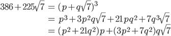 { \begin{align}     386+225\sqrt{7} &= (p+q\sqrt{7})^3 \\      &= p^3+3p^2q\sqrt{7}+21pq^2+7q^3\sqrt{7} \\      &= (p^2+21q^2)p+(3p^2+7q^2)q\sqrt{7} \end{align} }