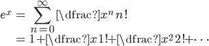 { \begin{align} e^{x} &= \displaystyle\sum_{n=0}^{\infty} \dfrac{x^n}{n!} \\ &= 1 + \dfrac{x}{1!} + \dfrac{x^2}{2!} + \cdots \end{align} }