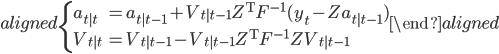 { \begin{aligned} \begin{cases} a_{t|t} &= a_{t|t-1}+V_{t|t-1}Z^{\rm T}F^{-1}(y_t - Za_{t|t-1})\\  V_{t|t} &= V_{t|t-1}-V_{t|t-1}Z^{\rm T}F^{-1}ZV_{t|t-1}\\ \end{cases} \end{aligned} }