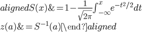 { \begin{aligned} S(x) &= 1-\frac{1}{\sqrt{2\pi}}\int_{-\infty}^{x} e^{-t^2/2}dt\\ z(a) &= S^{-1}(a) \end{aligned} }