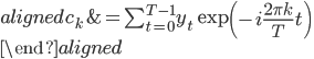 { \begin{aligned} c_k &= \sum_{t=0}^{T-1} y_t \exp \left(- i \frac{2\pi k}{T} t \right) \\ \end{aligned} }