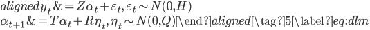 { \begin{aligned} y_t &= Z\alpha_t + \varepsilon_t, \quad \varepsilon_t \sim N(0, H)\\ \alpha_{t+1} &= T\alpha_t + R\eta_t, \quad \eta_t \sim N(0, Q) \end{aligned}\tag{5}\label{eq:dlm} }