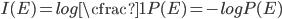 { I(E)=log \cfrac{1}{P(E)}=-log P(E) }