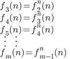 { f_{3}(n) = f_{2}^{n}(n)\\ f_{4}(n) = f_{3}^{n}(n)\\ f_{5}(n) = f_{4}^{n}(n)\\ \ \ \ \ \ \vdots\ \ \ \ \ \ \ \ \ \ \ \ \ \vdots\\ f_{m}(n) = f_{m-1}^{n}(n) }