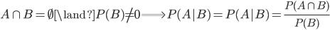 {  A\cap B = \emptyset \land P(B) \ne 0 \Longrightarrow P(A|B) = P(A|B) = \frac{P(A\cap B)}{P(B)}  }