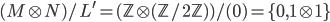 { ( M\otimes N )/L^{\prime}=( \mathbb{Z}\otimes( \mathbb{Z}/2\mathbb{Z} ) )/( 0 )=\lbrace 0, 1\otimes 1 \rbrace }