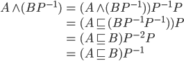{ \begin{align*} A\wedge( BP^{-1} ) &= ( A\wedge ( BP^{-1} ) )P^{-1}P \\ &= ( A\sqsubset( BP^{-1}P^{-1} ) )P \\ &= ( A\sqsubset B )P^{-2}P \\ &= ( A\sqsubset B )P^{-1} \end{align*} }
