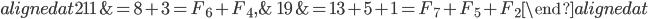 { \begin{alignedat}{2} 11&=8+3=F_{6}+F_{4}, &\quad 19&=13+5+1=F_{7}+F_{5}+F_{2} \end{alignedat} }