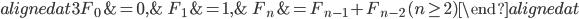 { \begin{alignedat}{3} F_{0}&=0, &\quad F_{1}&=1, &\quad F_{n}&=F_{n-1}+F_{n-2}\,( n\ge 2 ) \end{alignedat} }