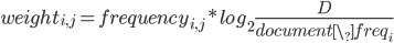 { \displaystyle  weight_{i,j} = frequency_{i,j} * log_{2}\frac{D}{document\_freq_{i}} }