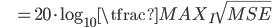 { \displaystyle \ \ \ \ \ \ \ \ \ \  = 20 \cdot \log_{10} \tfrac{MAX _I}{ \sqrt{MSE} } }