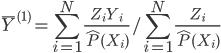 { \displaystyle \bar{Y}^{(1)} = \sum_{i=1}^{N} \frac{Z_{i}Y_{i}}{\hat{P}(X_{i})} / \sum_{i=1}^{N} \frac{Z_{i}}{\hat{P}(X_{i})} }