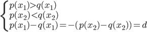 { \displaystyle \begin{eqnarray*} \left\{ \begin{array}{l} p(x_{1}) > q(x_{1}) \\ p(x_{2}) < q(x_{2}) \\ p(x_{1}) - q(x_{1}) =  -(p(x_{2}) - q(x_{2})) = d \\ \end{array} \right. \end{eqnarray*} }