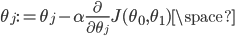 { \displaystyle \theta_j := \theta_j - \alpha\frac{\partial}{\partial\theta_j}J(\theta_0,\theta_1)\space }