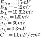 { \displaystyle E_{Na} = 115 mV \\ E_{K} = -12 mV \\ E_{L} = 10.613 mV \\ g_{Na} = 120 mV \\ g_{K} = 36 mV \\ g_{L} = 0.3 mV \\ C_{m} = 1.0 \mu F / cm^{2} \\ }