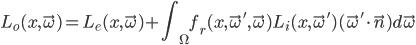 { \displaystyle L_{o}(x,\vec{\omega}) = L_{e}(x,\vec{\omega}) + \int_{\Omega} f_{r}(x,\vec{\omega}',\vec{\omega}) L_{i}(x,\vec{\omega}') (\vec{\omega}' \cdot \vec{n}) d\vec{\omega} }