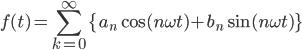 { \displaystyle f(t) = \sum_{k=0}^{\infty} \{a_n \cos(n\omega t) + b_n \sin(n\omega t)\} }