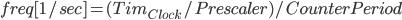 { \displaystyle freq[1/sec] = (Tim_{Clock}/Prescaler)/CounterPeriod }