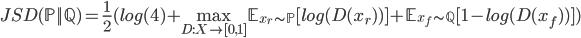 { \displaystyle  JSD(\mathbb{P} || \mathbb{Q}) = \frac{1}{2}( log(4) + \max_{D:X \to [0,1]} \mathbb{E}_{x_r \sim \mathbb{P}}[log(D(x_r))] + \mathbb{E}_{x_f \sim \mathbb{Q}}[ 1 - log(D(x_f))]  ) }
