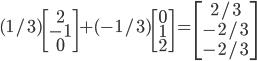 { \displaystyle (1/3)\begin{bmatrix} 2\\-1\\0 \end{bmatrix} +(-1/3) \begin{bmatrix} 0\\1\\2 \end{bmatrix}=\begin{bmatrix} 2/3\\-2/3\\-2/3 \end{bmatrix} }