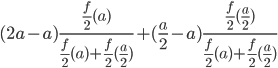 { \displaystyle (2a-a)\frac{\frac{f}{2}(a)}{\frac{f}{2}(a)+\frac{f}{2}(\frac{a}{2})}+(\frac{a}{2}-a)\frac{\frac{f}{2}(\frac{a}{2})}{\frac{f}{2}(a)+\frac{f}{2}(\frac{a}{2})} }